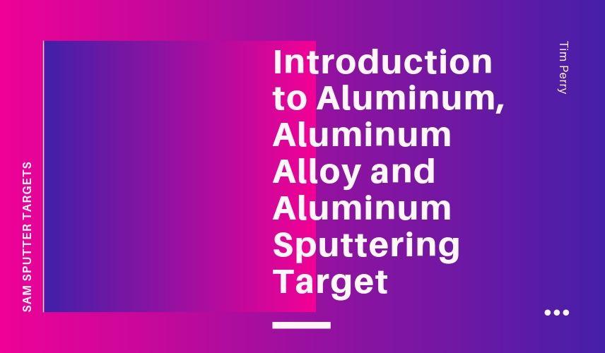 Introduction to Aluminum, Aluminum Alloy and Aluminum Sputtering Target